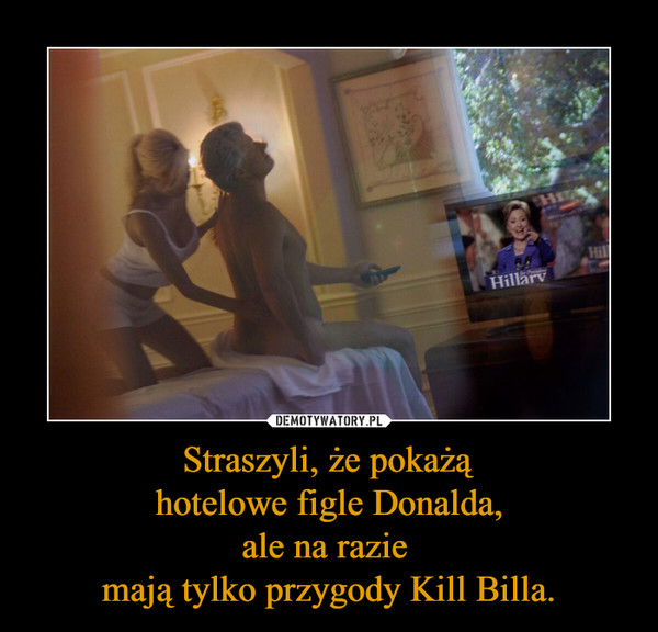 Straszyli, że pokażąhotelowe figle Donalda,ale na razie mają tylko przygody Kill Billa. –