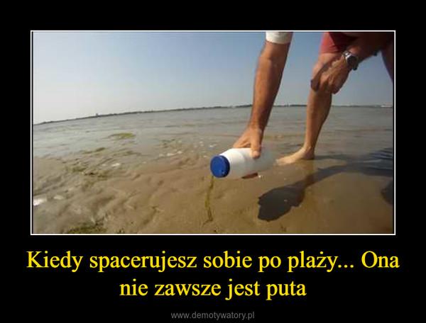 Kiedy spacerujesz sobie po plaży... Ona nie zawsze jest puta –