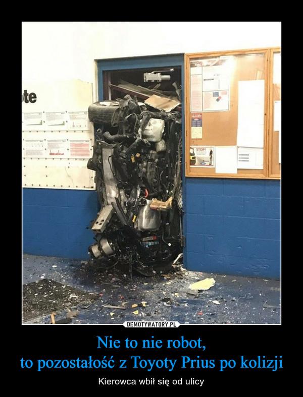 Nie to nie robot,to pozostałość z Toyoty Prius po kolizji – Kierowca wbił się od ulicy