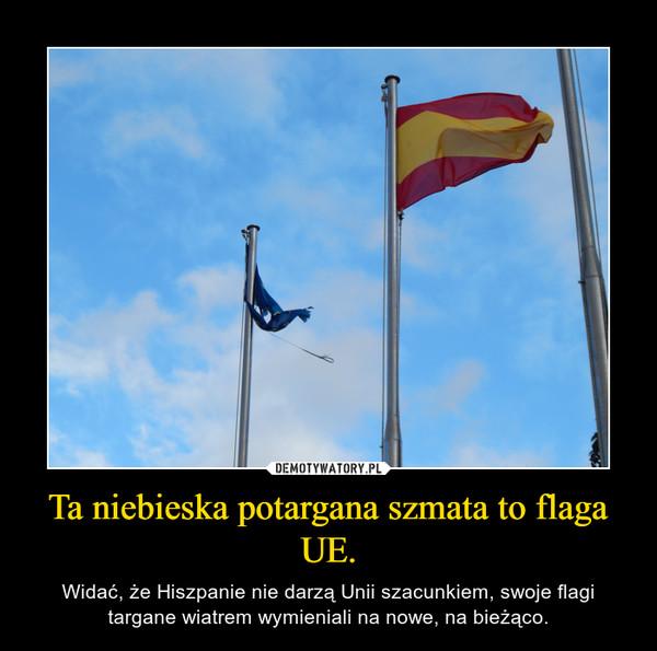 Ta niebieska potargana szmata to flaga UE. – Widać, że Hiszpanie nie darzą Unii szacunkiem, swoje flagi targane wiatrem wymieniali na nowe, na bieżąco.