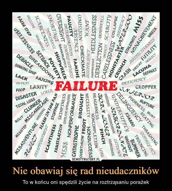 Nie obawiaj się rad nieudaczników – To w końcu oni spędzili życie na roztrząsaniu porażek failure