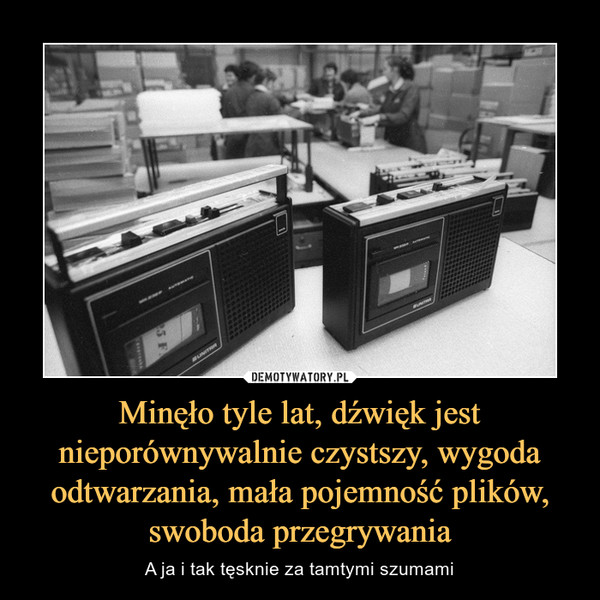 Minęło tyle lat, dźwięk jest nieporównywalnie czystszy, wygoda odtwarzania, mała pojemność plików, swoboda przegrywania – A ja i tak tęsknie za tamtymi szumami
