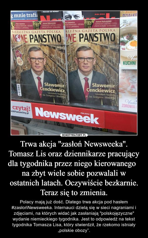 """Trwa akcja ''zasłoń Newsweeka''.Tomasz Lis oraz dziennikarze pracujący dla tygodnika przez niego kierowanego   na zbyt wiele sobie pozwalali w ostatnich latach. Oczywiście bezkarnie. Teraz się to zmienia. – Polacy mają już dość. Dlatego trwa akcja pod hasłem #zasłońNewsweeka. Internauci dzielą się w sieci nagraniami i zdjęciami, na których widać jak zasłaniają """"polskojęzyczne"""" wydanie niemieckiego tygodnika. Jest to odpowiedź na tekst tygodnika Tomasza Lisa, który stwierdził, że rzekomo istniały """"polskie obozy""""."""