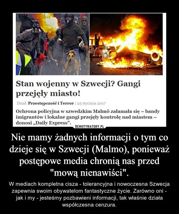 """Nie mamy żadnych informacji o tym co dzieje się w Szwecji (Malmo), ponieważ postępowe media chronią nas przed """"mową nienawiści"""". – W mediach kompletna cisza - tolerancyjna i nowoczesna Szwecja zapewnia swoim obywatelom fantastyczne życie. Zarówno oni - jak i my - jesteśmy pozbawieni informacji, tak właśnie działa współczesna cenzura."""