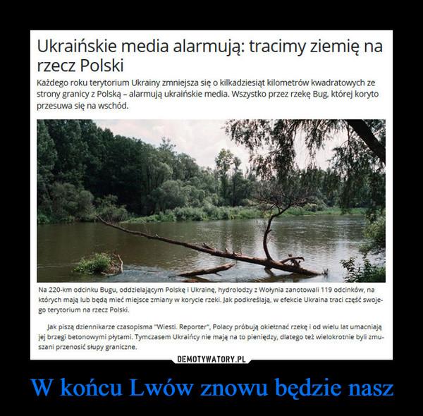 """W końcu Lwów znowu będzie nasz –  Ukraińskie media alarmują: tracimy ziemię narzecz PolskiKażdego roku terytorium Ukrainy zmniejsza się o kilkadziesiąt kilometrów kwadratowych zestrony granicy z Polską - alarmują ukraińskie media. Wszystko przez rzekę Bug której korytoprzesuwa się na wschód.Na 220-km odcinku Bugu, oddzielającym Polskę i Ukrainę, hydrolodzy z Wołynia zanotowali 119 odcinków, naktórych mają lub będą mieć miejsce zmiany w korycie rzeki. Jak podkreślają, w efekcie Ukraina traci część swoje-go terytorium na rzecz Polski.Jak piszą dziennikarze czasopisma """"Wiesti. Reporter"""", Polacy próbują okiełznać rzekę i od wielu lat umacniająjej brzegi betonowymi płytami. Tymczasem Ukraińcy nie mają na to pieniędzy, dlatego też wielokrotnie byli zmuszani przenosić słupy graniczne."""