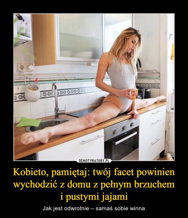 Kobieto, pamiętaj: twój facet powinien wychodzić z domu z pełnym brzuchemi pustymi jajami – Jak jest odwrotnie – samaś sobie winna
