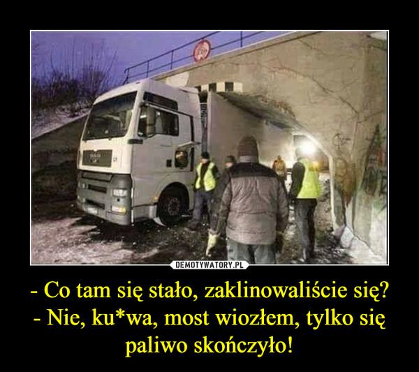 - Co tam się stało, zaklinowaliście się?- Nie, ku*wa, most wiozłem, tylko się paliwo skończyło! –
