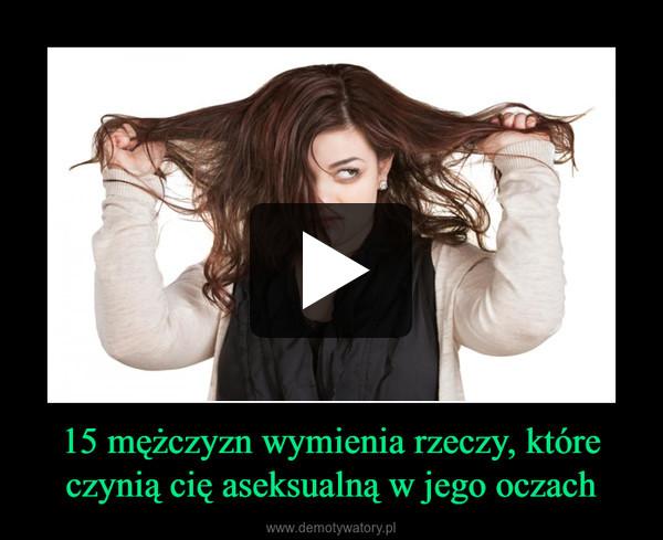 15 mężczyzn wymienia rzeczy, które czynią cię aseksualną w jego oczach –