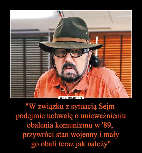 """""""W związku z sytuacją Sejm podejmie uchwałę o unieważnieniu obalenia komunizmu w '89, przywróci stan wojenny i małygo obali teraz jak należy"""" –"""