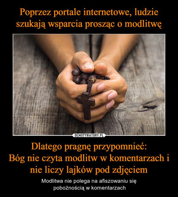 Dlatego pragnę przypomnieć:Bóg nie czyta modlitw w komentarzach i nie liczy lajków pod zdjęciem – Modlitwa nie polega na afiszowaniu się pobożnością w komentarzach