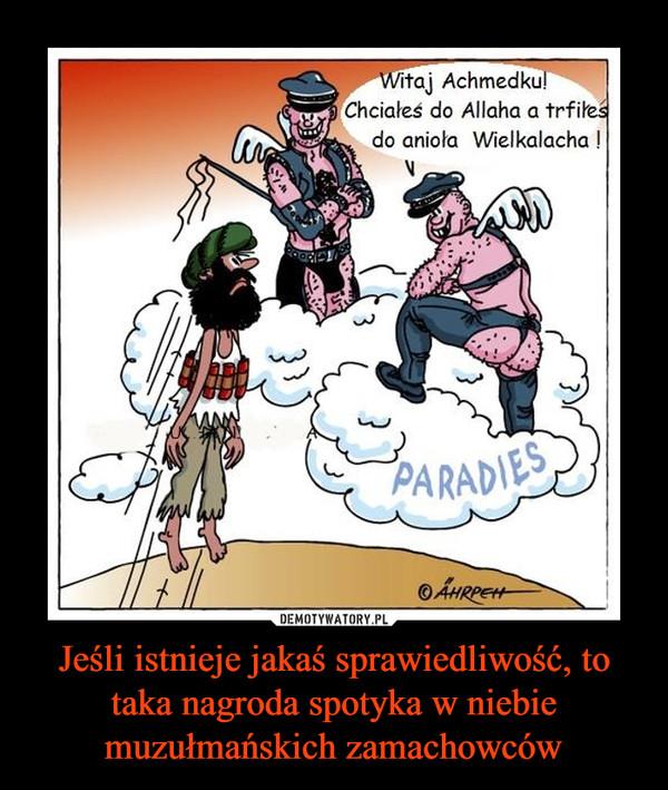 Jeśli istnieje jakaś sprawiedliwość, to taka nagroda spotyka w niebie muzułmańskich zamachowców –  Witaj Achmedku!Chciałeś do Allaha a trafiłeś do anioła Wielkilacha!