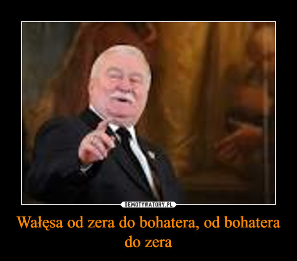 Wałęsa od zera do bohatera, od bohatera do zera –