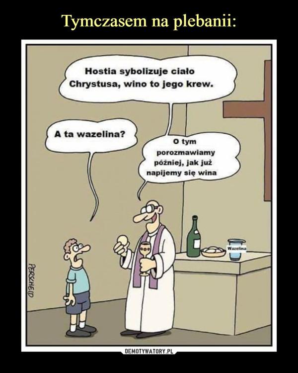 –  hostia symbolizuje ciało chrystusa, wino jego krew a ta wazelina? o tym porozmawiamy później, jak już napijemy się wina