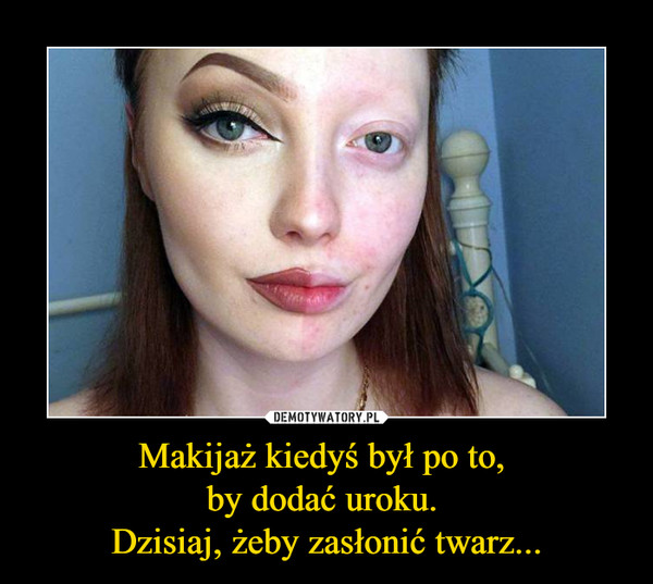 Makijaż kiedyś był po to, by dodać uroku. Dzisiaj, żeby zasłonić twarz... –