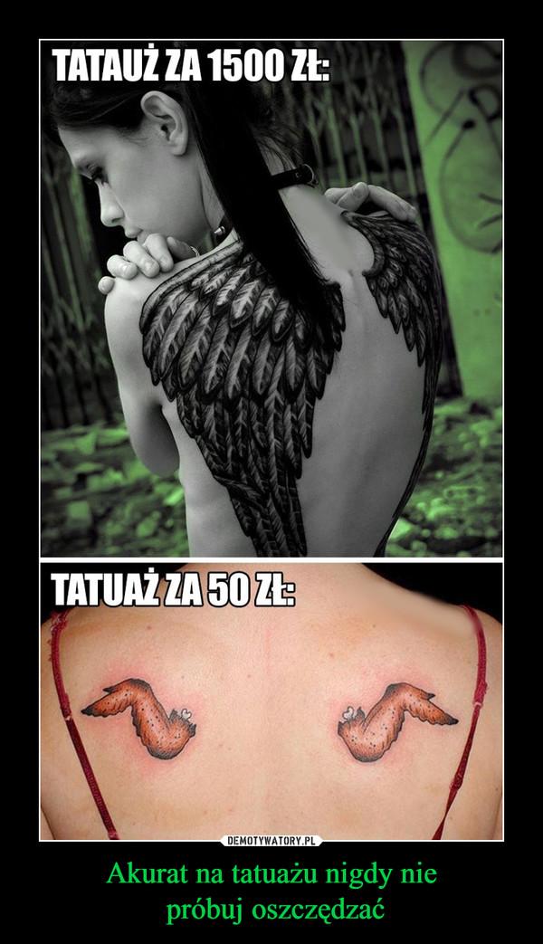 Akurat na tatuażu nigdy nie próbuj oszczędzać –  Tatuaż za 1500 zł, tatuaż za 50 zł
