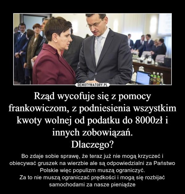 Rząd wycofuje się z pomocy frankowiczom, z podniesienia wszystkim kwoty wolnej od podatku do 8000zł i innych zobowiązań.Dlaczego? – Bo zdaje sobie sprawę, że teraz już nie mogą krzyczeć i obiecywać gruszek na wierzbie ale są odpowiedzialni za Państwo Polskie więc populizm muszą ograniczyć.Za to nie muszą ograniczać prędkości i mogą się rozbijać samochodami za nasze pieniądze