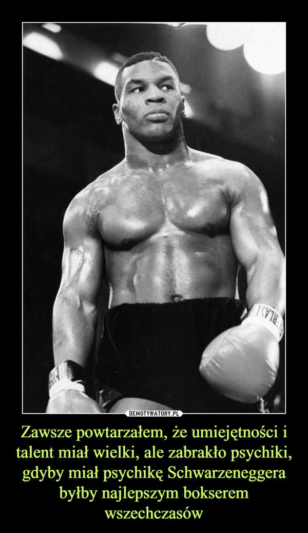 Zawsze powtarzałem, że umiejętności i talent miał wielki, ale zabrakło psychiki, gdyby miał psychikę Schwarzeneggera byłby najlepszym bokserem wszechczasów –