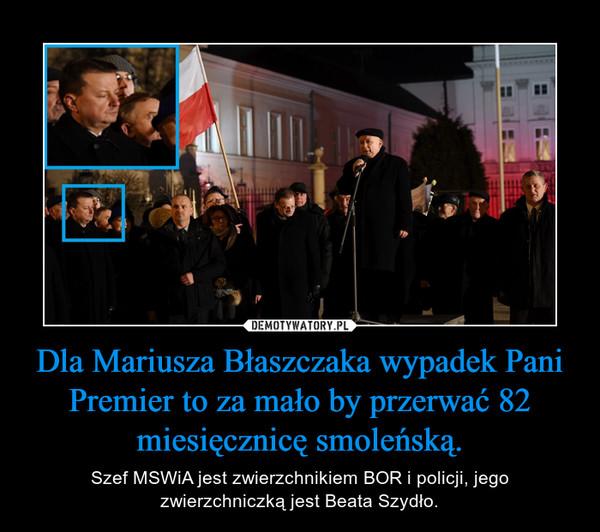 Dla Mariusza Błaszczaka wypadek Pani Premier to za mało by przerwać 82 miesięcznicę smoleńską. – Szef MSWiA jest zwierzchnikiem BOR i policji, jego zwierzchniczką jest Beata Szydło.