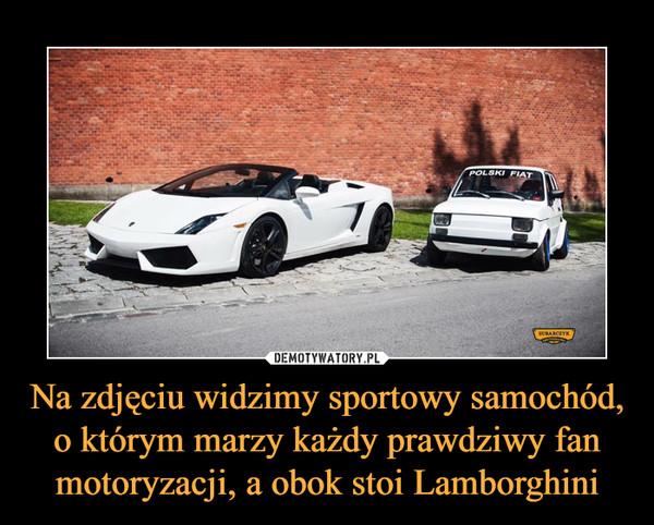 Na zdjęciu widzimy sportowy samochód, o którym marzy każdy prawdziwy fan motoryzacji, a obok stoi Lamborghini –