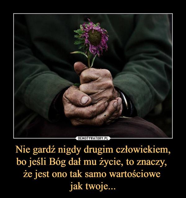 Nie gardź nigdy drugim człowiekiem,bo jeśli Bóg dał mu życie, to znaczy, że jest ono tak samo wartościowe jak twoje... –