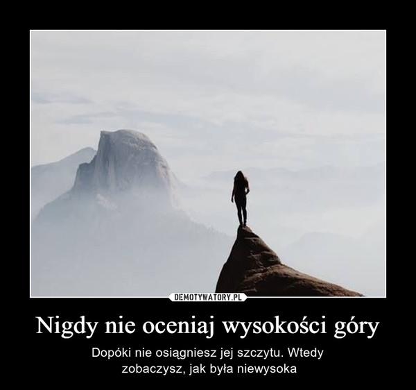 Nigdy nie oceniaj wysokości góry – Dopóki nie osiągniesz jej szczytu. Wtedy zobaczysz, jak była niewysoka