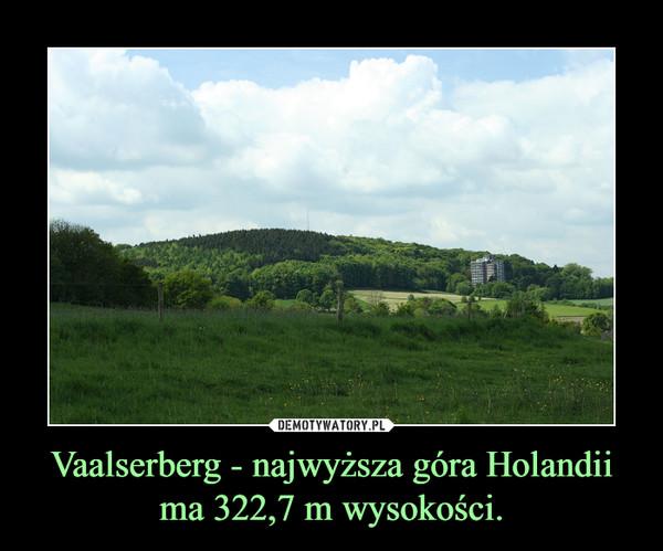 Vaalserberg - najwyższa góra Holandii ma 322,7 m wysokości. –
