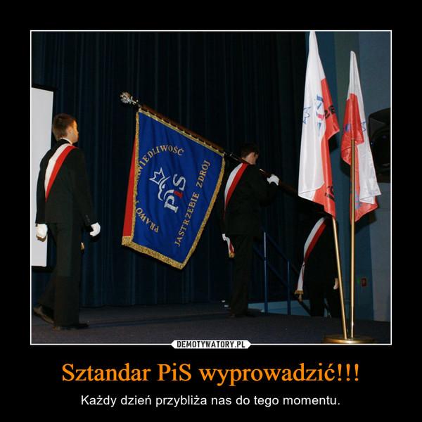 Sztandar PiS wyprowadzić!!! – Każdy dzień przybliża nas do tego momentu.
