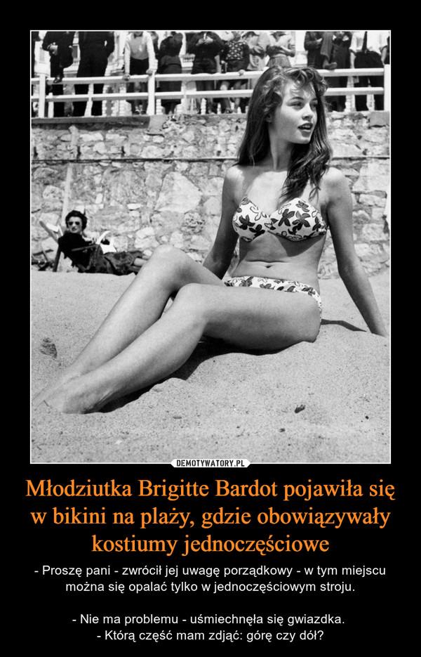 Młodziutka Brigitte Bardot pojawiła się w bikini na plaży, gdzie obowiązywały kostiumy jednoczęściowe – - Proszę pani - zwrócił jej uwagę porządkowy - w tym miejscu można się opalać tylko w jednoczęściowym stroju.- Nie ma problemu - uśmiechnęła się gwiazdka. - Którą część mam zdjąć: górę czy dół?