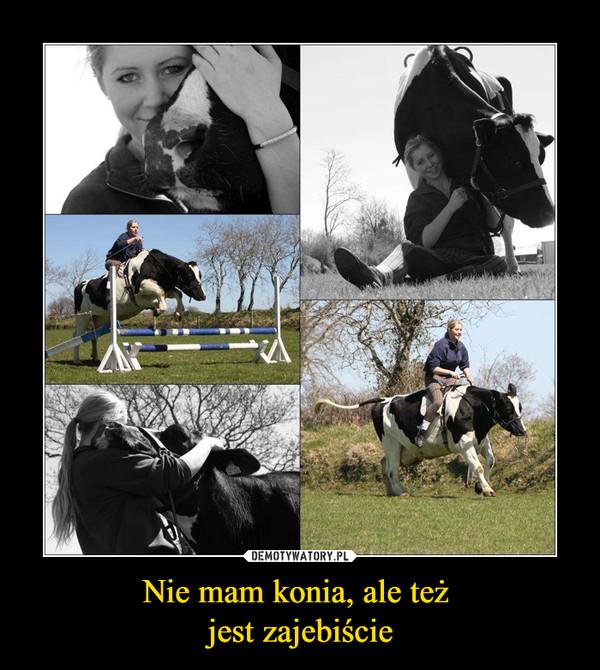 Nie mam konia, ale też jest zajebiście –