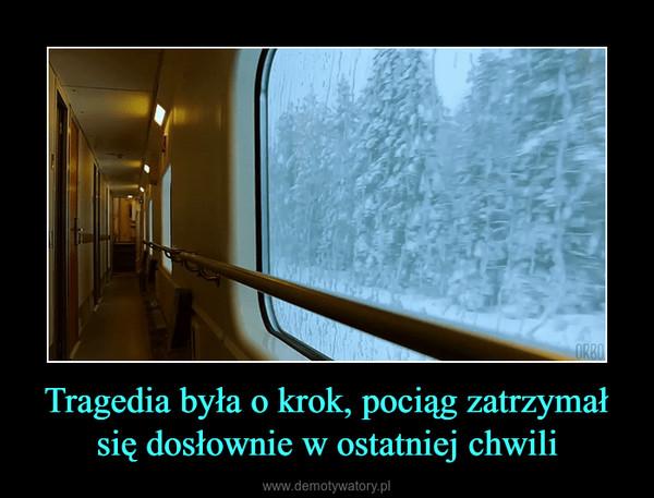 Tragedia była o krok, pociąg zatrzymał się dosłownie w ostatniej chwili –