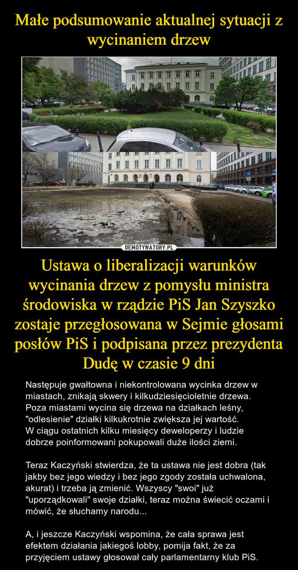 """Ustawa o liberalizacji warunków wycinania drzew z pomysłu ministra środowiska w rządzie PiS Jan Szyszko zostaje przegłosowana w Sejmie głosami posłów PiS i podpisana przez prezydenta Dudę w czasie 9 dni – Następuje gwałtowna i niekontrolowana wycinka drzew w miastach, znikają skwery i kilkudziesięcioletnie drzewa. Poza miastami wycina się drzewa na działkach leśny, """"odlesienie"""" działki kilkukrotnie zwiększa jej wartość.W ciągu ostatnich kilku miesięcy deweloperzy i ludzie dobrze poinformowani pokupowali duże ilości ziemi.Teraz Kaczyński stwierdza, że ta ustawa nie jest dobra (tak jakby bez jego wiedzy i bez jego zgody została uchwalona, akurat) i trzeba ją zmienić. Wszyscy """"swoi"""" już """"uporządkowali"""" swoje działki, teraz można świecić oczami i mówić, że słuchamy narodu...A, i jeszcze Kaczyński wspomina, że cała sprawa jest efektem działania jakiegoś lobby, pomija fakt, że za przyjęciem ustawy głosował cały parlamentarny klub PiS."""