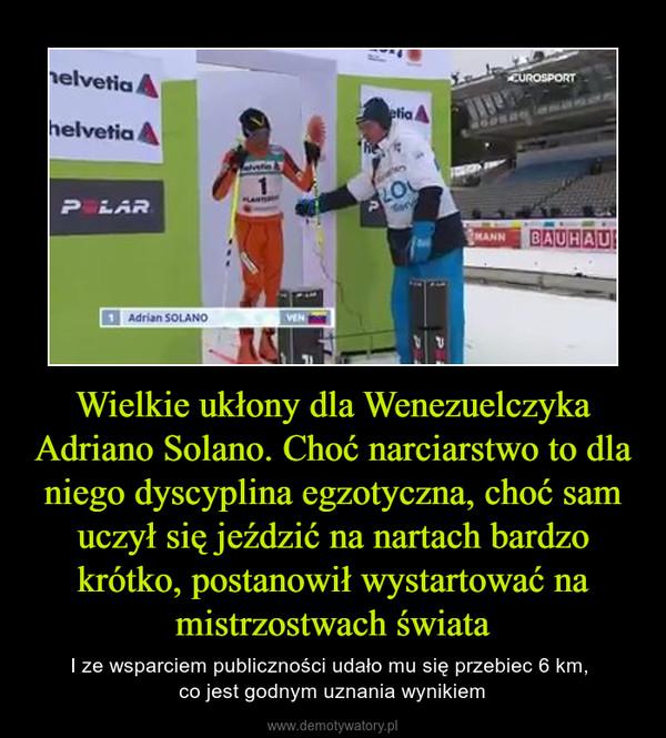 Wielkie ukłony dla Wenezuelczyka Adriano Solano. Choć narciarstwo to dla niego dyscyplina egzotyczna, choć sam uczył się jeździć na nartach bardzo krótko, postanowił wystartować na mistrzostwach świata – I ze wsparciem publiczności udało mu się przebiec 6 km, co jest godnym uznania wynikiem