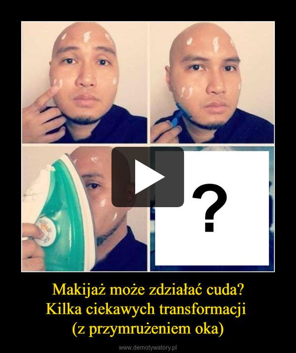 Makijaż może zdziałać cuda?Kilka ciekawych transformacji (z przymrużeniem oka) –