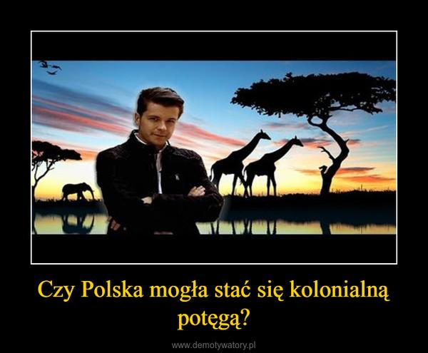 Czy Polska mogła stać się kolonialną potęgą? –