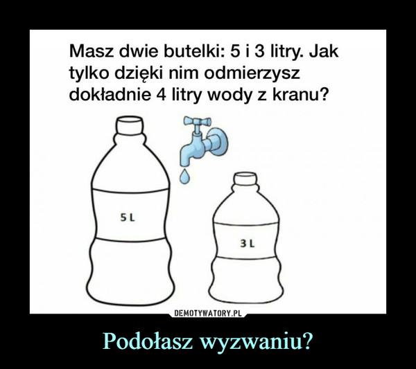 Podołasz wyzwaniu? –  Masz dwie butelki: 5 i 3 litry. Jak tylko dzięki nim odmierzysz dokładnie 4 litry wody z kranu?