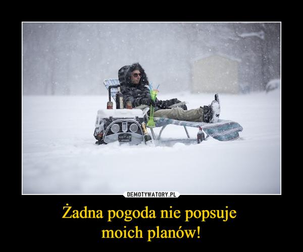 Żadna pogoda nie popsuje moich planów! –