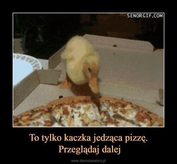 To tylko kaczka jedząca pizzę. Przeglądaj dalej –
