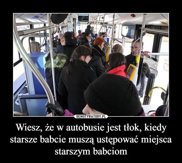 Wiesz, że w autobusie jest tłok, kiedy starsze babcie muszą ustępować miejsca starszym babciom –
