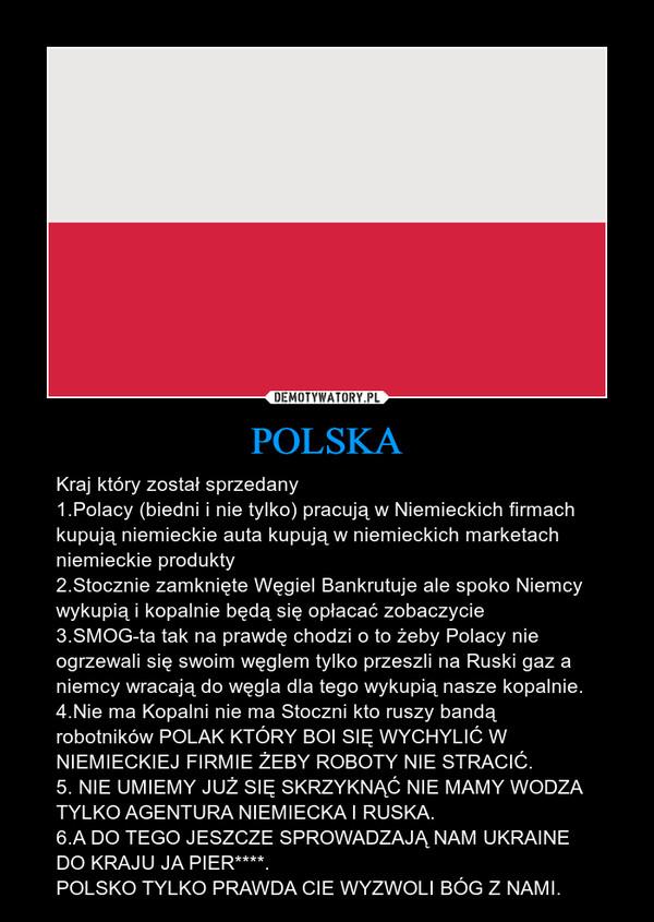 POLSKA – Kraj który został sprzedany1.Polacy (biedni i nie tylko) pracują w Niemieckich firmach kupują niemieckie auta kupują w niemieckich marketach niemieckie produkty 2.Stocznie zamknięte Węgiel Bankrutuje ale spoko Niemcy wykupią i kopalnie będą się opłacać zobaczycie3.SMOG-ta tak na prawdę chodzi o to żeby Polacy nie ogrzewali się swoim węglem tylko przeszli na Ruski gaz a niemcy wracają do węgla dla tego wykupią nasze kopalnie.4.Nie ma Kopalni nie ma Stoczni kto ruszy bandą robotników POLAK KTÓRY BOI SIĘ WYCHYLIĆ W NIEMIECKIEJ FIRMIE ŻEBY ROBOTY NIE STRACIĆ.5. NIE UMIEMY JUŻ SIĘ SKRZYKNĄĆ NIE MAMY WODZA TYLKO AGENTURA NIEMIECKA I RUSKA.6.A DO TEGO JESZCZE SPROWADZAJĄ NAM UKRAINE DO KRAJU JA PIER****.POLSKO TYLKO PRAWDA CIE WYZWOLI BÓG Z NAMI.