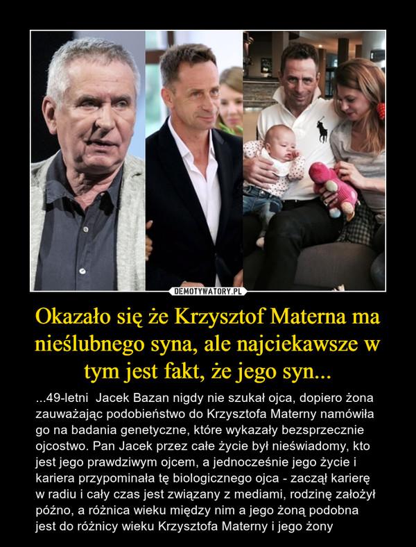Okazało się że Krzysztof Materna ma nieślubnego syna, ale najciekawsze w tym jest fakt, że jego syn... – ...49-letni  Jacek Bazan nigdy nie szukał ojca, dopiero żona zauważając podobieństwo do Krzysztofa Materny namówiła go na badania genetyczne, które wykazały bezsprzecznie ojcostwo. Pan Jacek przez całe życie był nieświadomy, kto jest jego prawdziwym ojcem, a jednocześnie jego życie i kariera przypominała tę biologicznego ojca - zaczął karierę w radiu i cały czas jest związany z mediami, rodzinę założył późno, a różnica wieku między nim a jego żoną podobna jest do różnicy wieku Krzysztofa Materny i jego żony