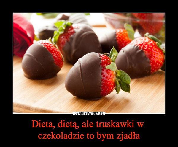 Dieta, dietą, ale truskawki w czekoladzie to bym zjadła –