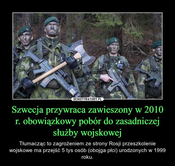 Szwecja przywraca zawieszony w 2010 r. obowiązkowy pobór do zasadniczej służby wojskowej – Tłumacząc to zagrożeniem ze strony Rosji przeszkolenie wojskowe ma przejść 5 tys osób (obojga płci) urodzonych w 1999 roku.