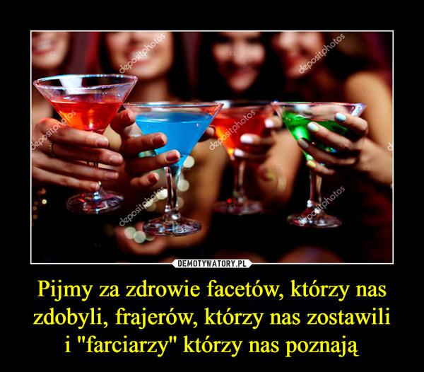 Pijmy za zdrowie facetów, którzy nas zdobyli, frajerów, którzy nas zostawilii ''farciarzy'' którzy nas poznają –