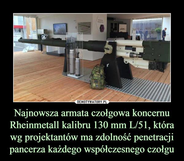 Najnowsza armata czołgowa koncernu Rheinmetall kalibru 130 mm L/51, która wg projektantów ma zdolność penetracji pancerza każdego współczesnego czołgu –