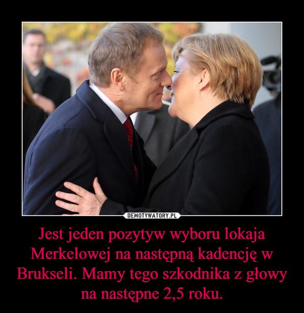 Jest jeden pozytyw wyboru lokaja Merkelowej na następną kadencję w Brukseli. Mamy tego szkodnika z głowy na następne 2,5 roku. –