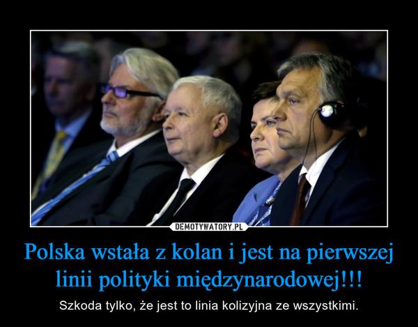 Polska wstała z kolan i jest na pierwszej linii polityki międzynarodowej!!! – Szkoda tylko, że jest to linia kolizyjna ze wszystkimi.