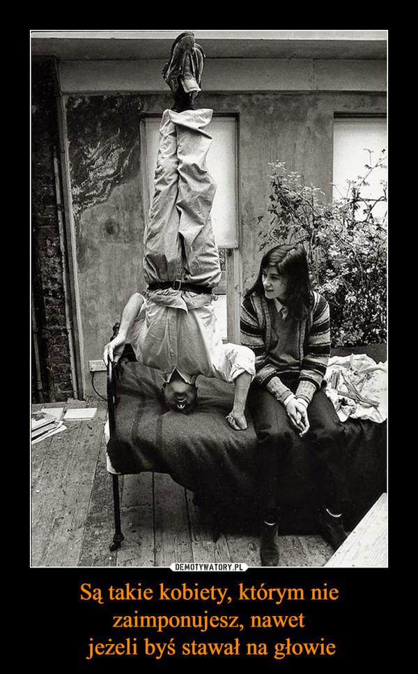 Są takie kobiety, którym nie zaimponujesz, nawet jeżeli byś stawał na głowie –