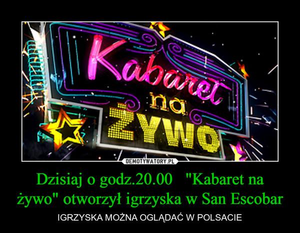 """Dzisiaj o godz.20.00   """"Kabaret na żywo"""" otworzył igrzyska w San Escobar – IGRZYSKA MOŻNA OGLĄDAĆ W POLSACIE"""