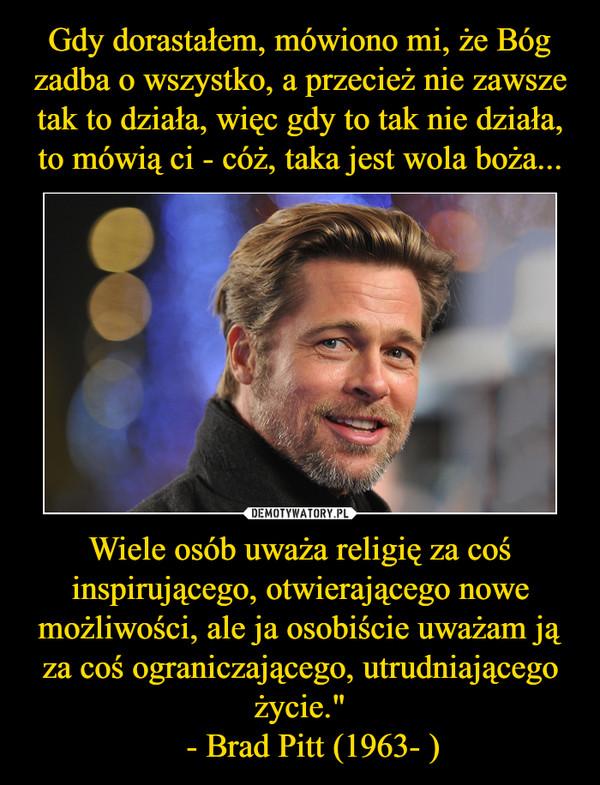 """Wiele osób uważa religię za coś inspirującego, otwierającego nowe możliwości, ale ja osobiście uważam ją za coś ograniczającego, utrudniającego życie.""""   - Brad Pitt (1963- ) –"""