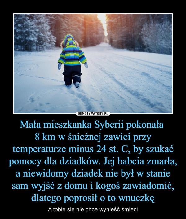 Mała mieszkanka Syberii pokonała 8 km w śnieżnej zawiei przy temperaturze minus 24 st. C, by szukać pomocy dla dziadków. Jej babcia zmarła, a niewidomy dziadek nie był w stanie sam wyjść z domu i kogoś zawiadomić, dlatego poprosił o to wnuczkę – A tobie się nie chce wynieść śmieci